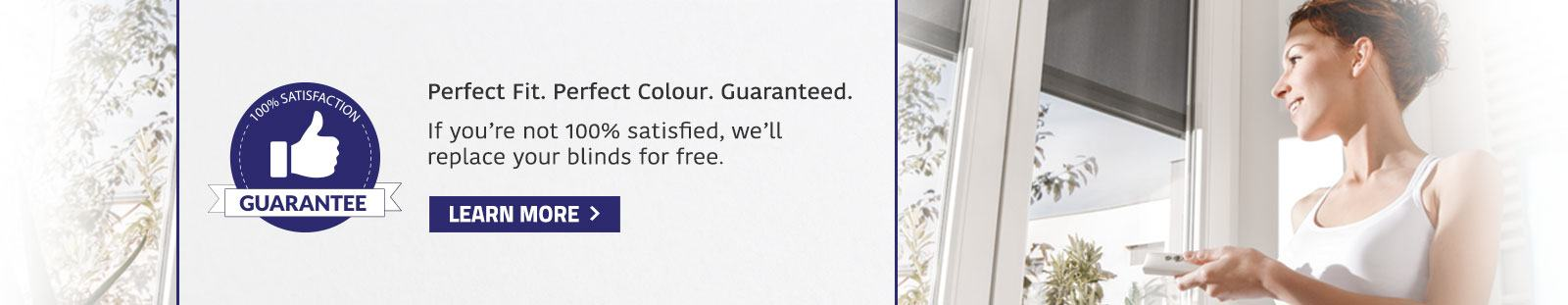 Perfect Fit. Perfect Colour. Gauranteed. If you're not 100% satisfied, we'll replace your blinds for free.